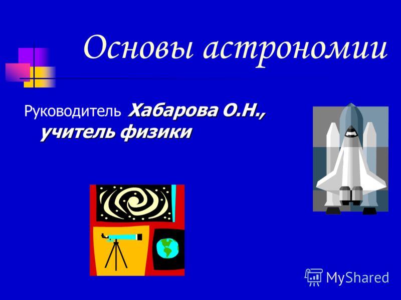 Основы астрономии Хабарова О.Н., учитель физики Руководитель Хабарова О.Н., учитель физики