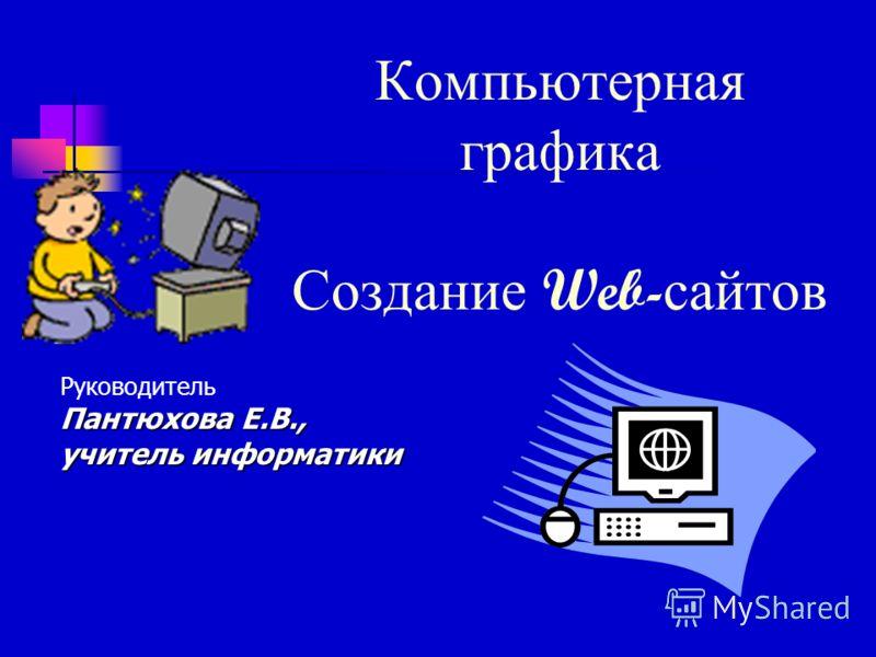 Компьютерная графика Создание Web- сайтов Руководитель Пантюхова Е.В., учитель информатики
