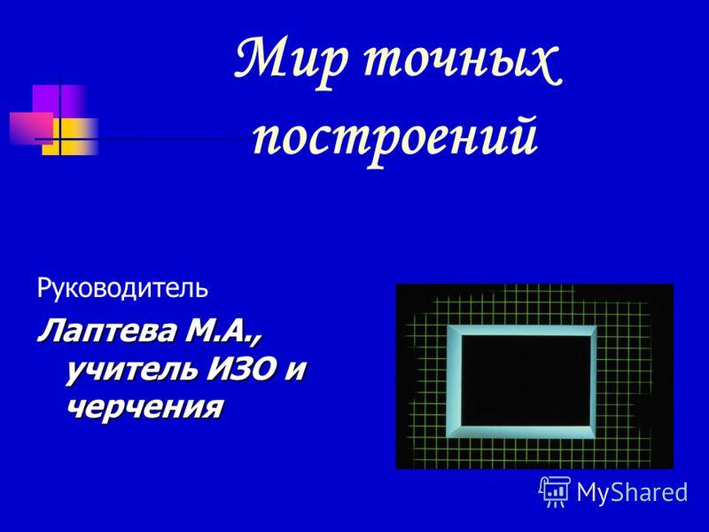 Мир точных построений Руководитель Лаптева М.А., учитель ИЗО и черчения