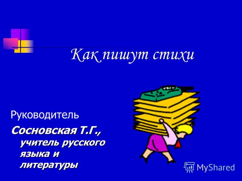 Как пишут стихи Руководитель Сосновская Т.Г., учитель русского языка и литературы