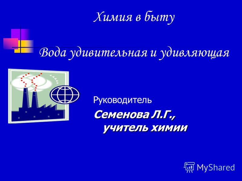 Химия в быту Вода удивительная и удивляющая Руководитель Семенова Л.Г., учитель химии