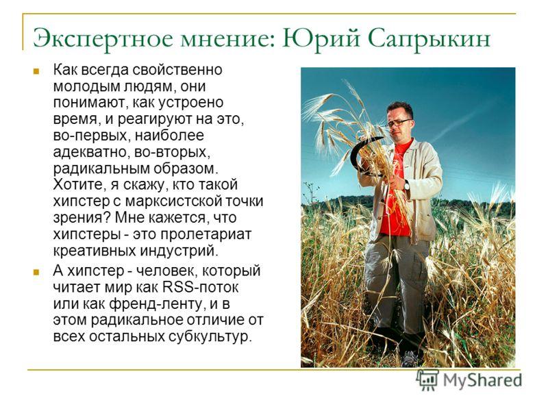 Экспертное мнение: Юрий Сапрыкин Как всегда свойственно молодым людям, они понимают, как устроено время, и реагируют на это, во-первых, наиболее адекватно, во-вторых, радикальным образом. Хотите, я скажу, кто такой хипстер с марксистской точки зрения