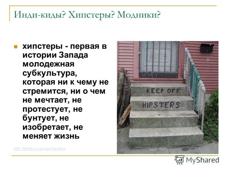 Инди-киды? Хипстеры? Модники? хипстеры - первая в истории Запада молодежная субкультура, которая ни к чему не стремится, ни о чем не мечтает, не протестует, не бунтует, не изобретает, не меняет жизнь http://liberty.ru/groups/hipsters