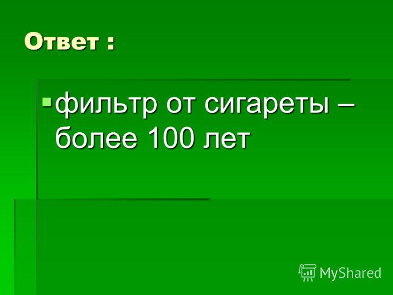 Ответ : фильтр от сигареты – более 100 лет фильтр от сигареты – более 100 лет
