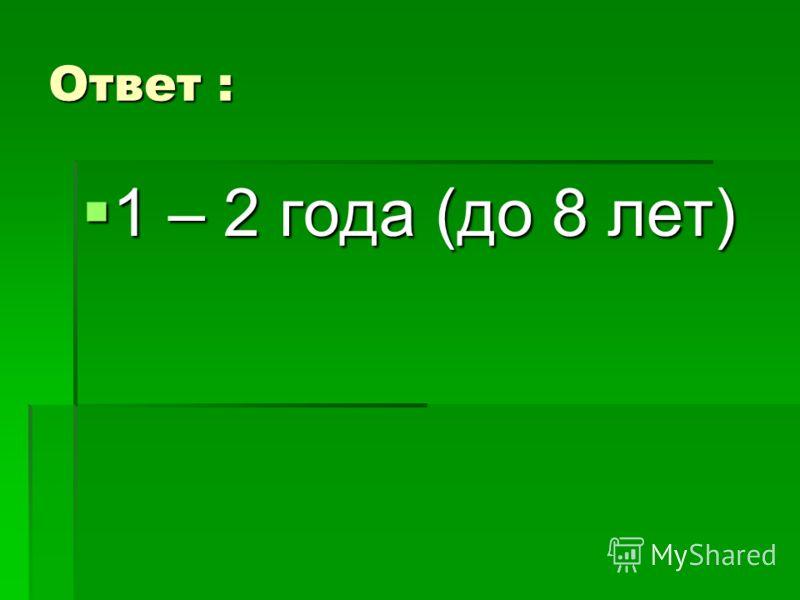Ответ : 1 – 2 года (до 8 лет) 1 – 2 года (до 8 лет)