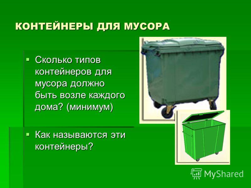 КОНТЕЙНЕРЫ ДЛЯ МУСОРА Сколько типов контейнеров для мусора должно быть возле каждого дома? (минимум) Сколько типов контейнеров для мусора должно быть возле каждого дома? (минимум) Как называются эти контейнеры? Как называются эти контейнеры?