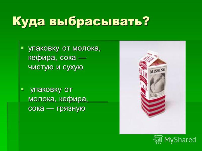 Куда выбрасывать? упаковку от молока, кефира, сока чистую и сухую упаковку от молока, кефира, сока чистую и сухую упаковку от молока, кефира, сока грязную упаковку от молока, кефира, сока грязную