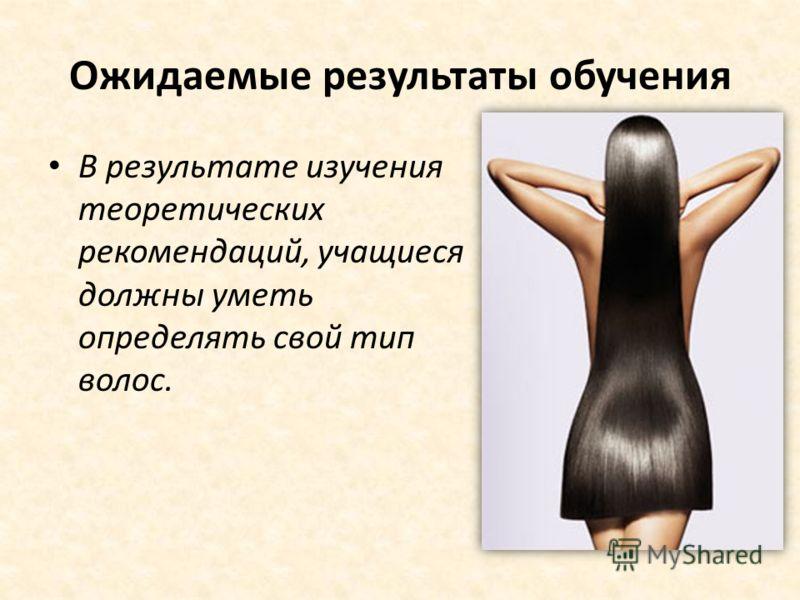 Ожидаемые результаты обучения В результате изучения теоретических рекомендаций, учащиеся должны уметь определять свой тип волос.