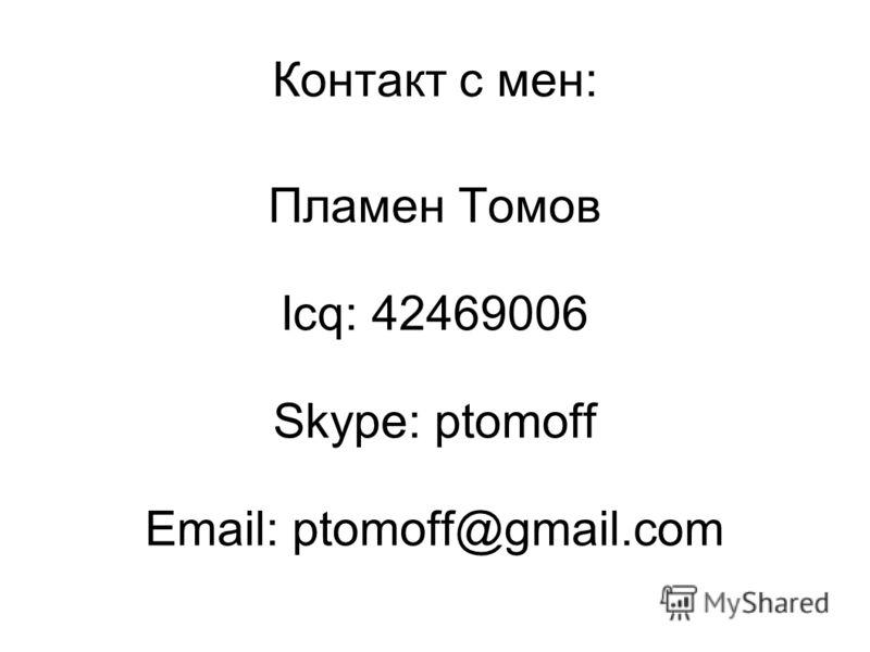 Контакт с мен: Пламен Томов Icq: 42469006 Skype: ptomoff Email: ptomoff@gmail.com