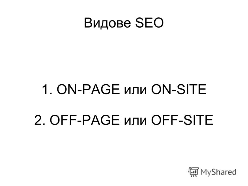 Видове SEO 1. ON-PAGE или ON-SITE 2. OFF-PAGE или OFF-SITE