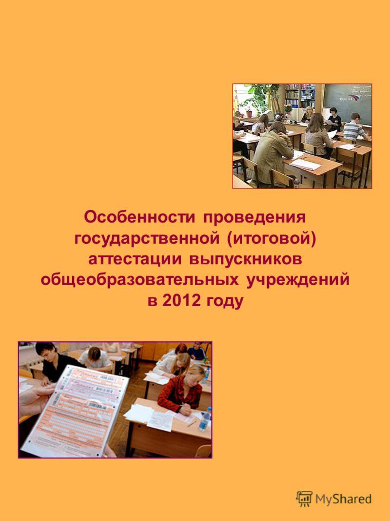 Особенности проведения государственной (итоговой) аттестации выпускников общеобразовательных учреждений в 2012 году