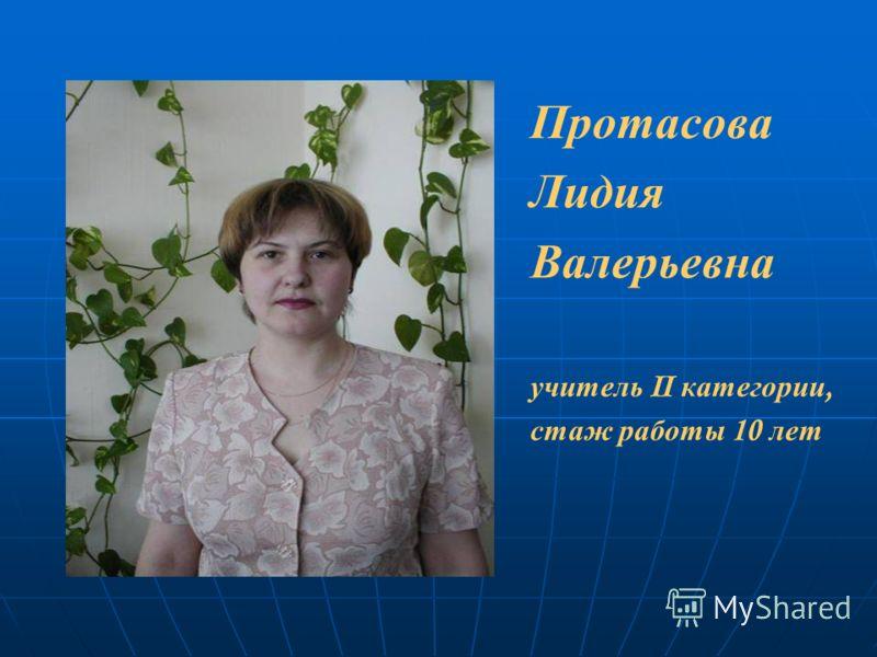 Протасова Лидия Валерьевна учитель II категории, стаж работы 10 лет