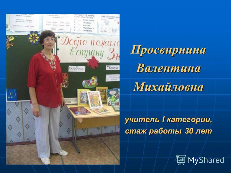 ПросвирнинаВалентинаМихайловна учитель I категории, стаж работы 30 лет