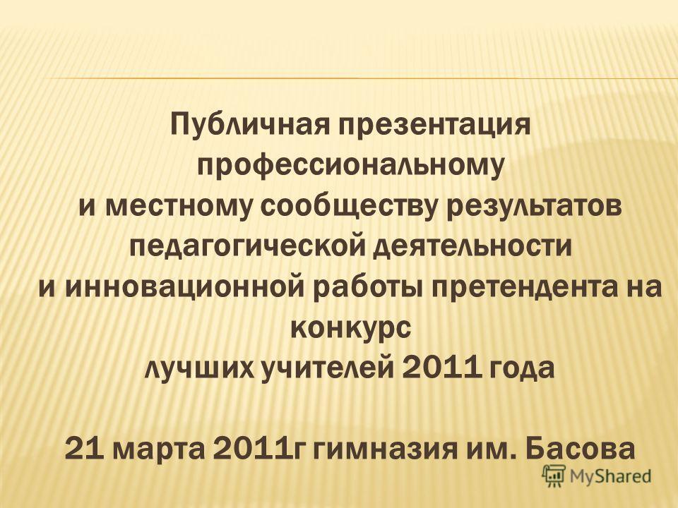 Публичная презентация профессиональному и местному сообществу результатов педагогической деятельности и инновационной работы претендента на конкурс лучших учителей 2011 года 21 марта 2011г гимназия им. Басова