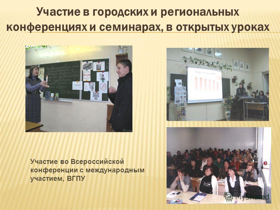 Участие в городских и региональных конференциях и семинарах, в открытых уроках Участие во Всероссийской конференции с международным участием, ВГПУ