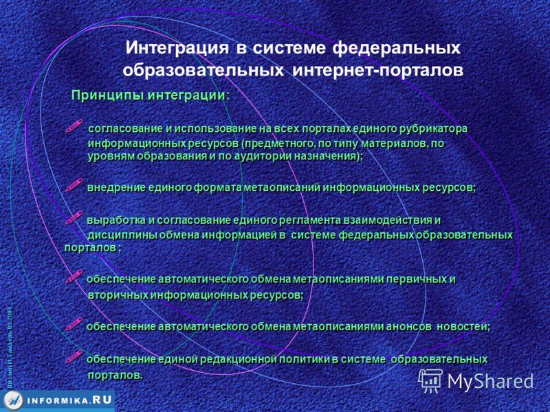 Дизайн И. Гайдель 09.2004 Принципы интеграции: Интеграция в системе федеральных образовательных интернет-порталов согласование и использование на всех порталах единого рубрикатора информационных ресурсов (предметного, по типу материалов, по уровням о