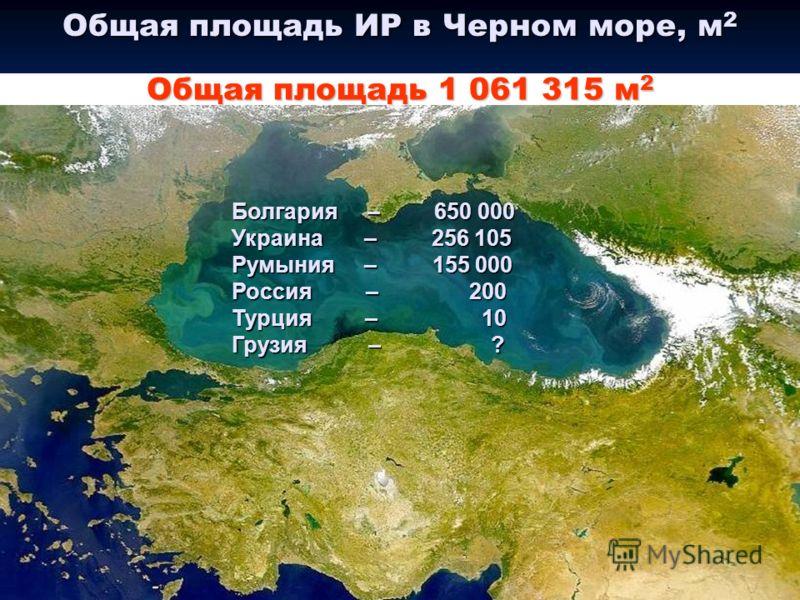 Общая площадь ИР в Черном море, м 2 Общая площадь 1 061 315 м 2 Болгария – 650 000 Украина – 256 105 Румыния – 155 000 Россия – 200 Турция – 10 Грузия – ?