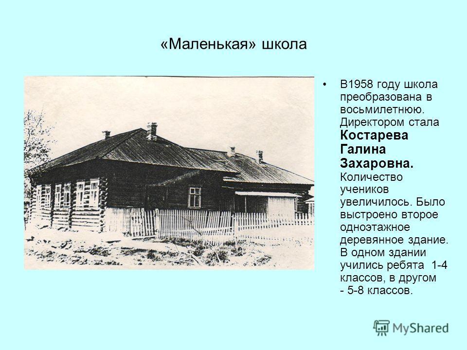 «Маленькая» школа В1958 году школа преобразована в восьмилетнюю. Директором стала Костарева Галина Захаровна. Количество учеников увеличилось. Было выстроено второе одноэтажное деревянное здание. В одном здании учились ребята 1-4 классов, в другом -