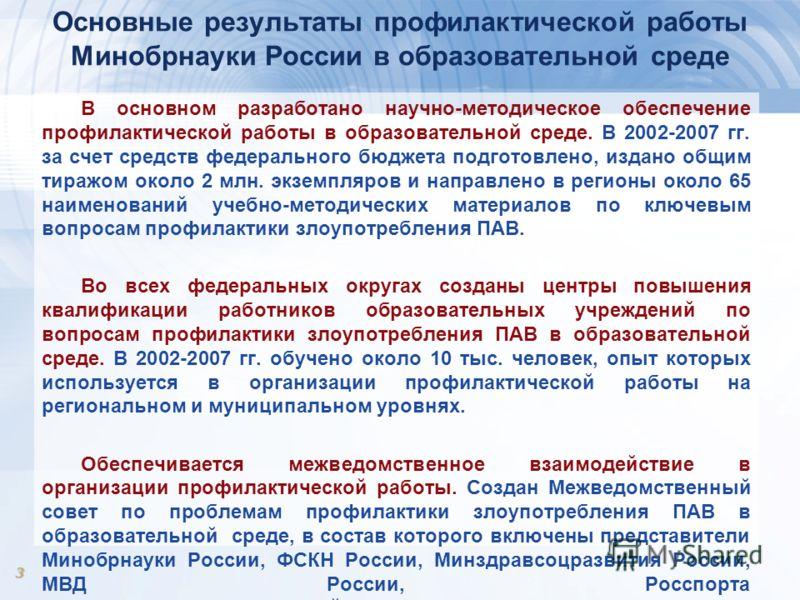 3 Основные результаты профилактической работы Минобрнауки России в образовательной среде В основном разработано научно-методическое обеспечение профилактической работы в образовательной среде. В 2002-2007 гг. за счет средств федерального бюджета подг