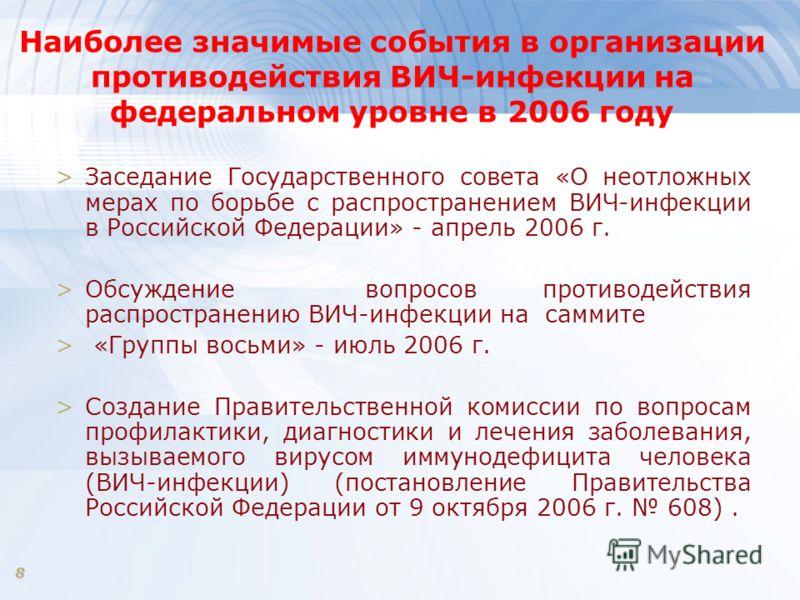 8 Наиболее значимые события в организации противодействия ВИЧ-инфекции на федеральном уровне в 2006 году >Заседание Государственного совета «О неотложных мерах по борьбе с распространением ВИЧ-инфекции в Российской Федерации» - апрель 2006 г. >Обсужд