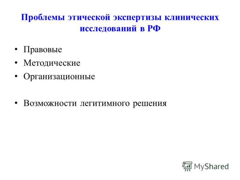 Проблемы этической экспертизы клинических исследований в РФ Правовые Методические Организационные Возможности легитимного решения
