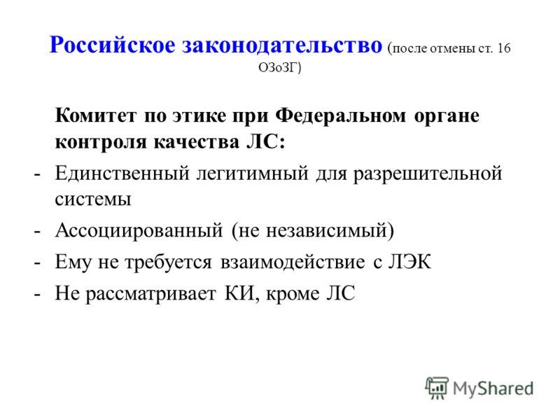 Российское законодательство ( после отмены ст. 16 ОЗоЗГ ) Комитет по этике при Федеральном органе контроля качества ЛС: -Единственный легитимный для разрешительной системы -Ассоциированный (не независимый) -Ему не требуется взаимодействие с ЛЭК -Не р