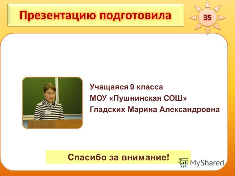 Учащаяся 9 класса МОУ «Пушнинская СОШ» Гладских Марина Александровна Спасибо за внимание!
