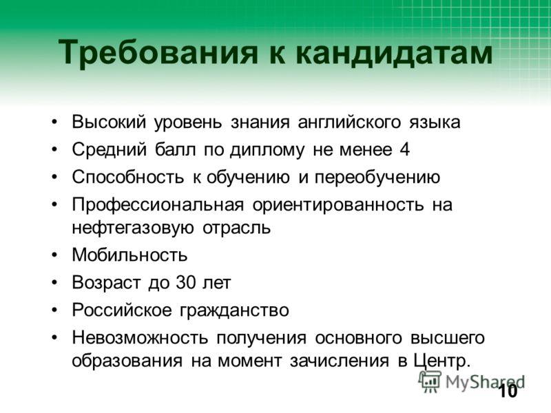 Высокий уровень знания английского языка Средний балл по диплому не менее 4 Способность к обучению и переобучению Профессиональная ориентированность на нефтегазовую отрасль Мобильность Возраст до 30 лет Российское гражданство Невозможность получения