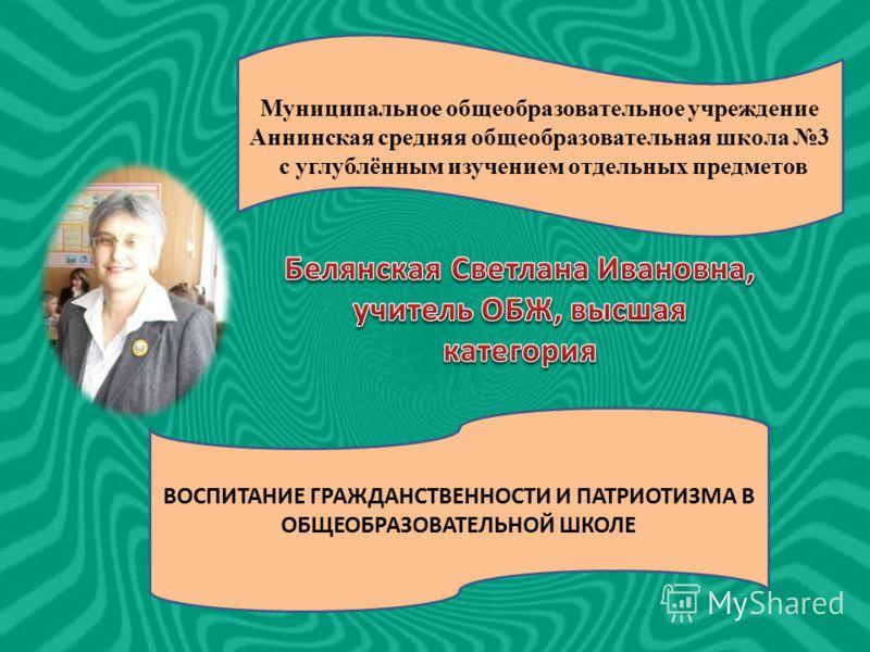 Муниципальное общеобразовательное учреждение Аннинская средняя общеобразовательная школа 3 с углублённым изучением отдельных предметов ВОСПИТАНИЕ ГРАЖДАНСТВЕННОСТИ И ПАТРИОТИЗМА В ОБЩЕОБРАЗОВАТЕЛЬНОЙ ШКОЛЕ