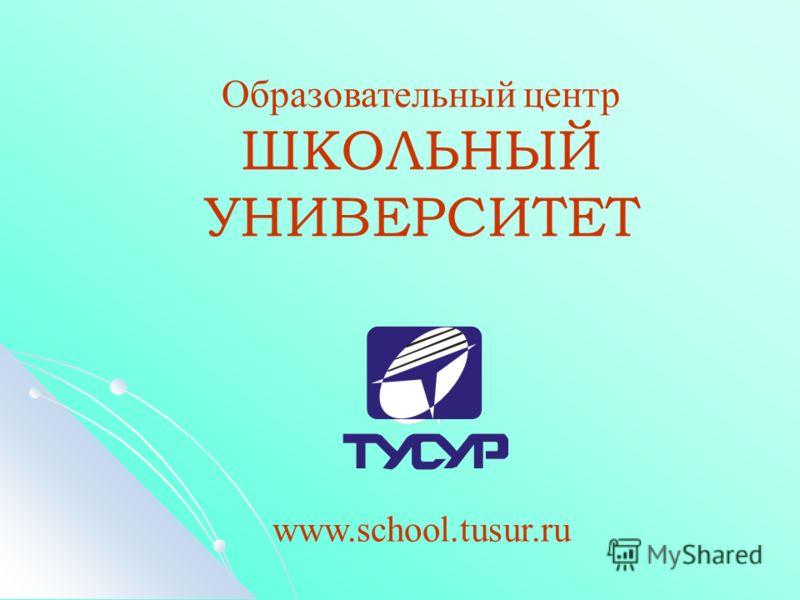 Образовательный центр ШКОЛЬНЫЙ УНИВЕРСИТЕТ www.school.tusur.ru