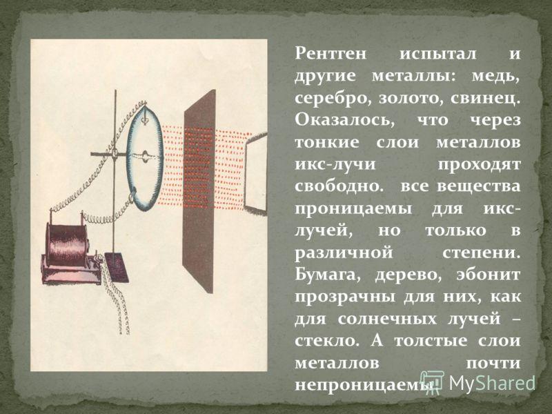 Рентген испытал и другие металлы: медь, серебро, золото, свинец. Оказалось, что через тонкие слои металлов икс-лучи проходят свободно. все вещества проницаемы для икс- лучей, но только в различной степени. Бумага, дерево, эбонит прозрачны для них, ка