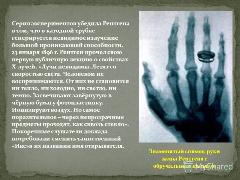 Серия экспериментов убедила Рентгена в том, что в катодной трубке генерируется невидимое излучение большой проникающей способности. 23 января 1896 г. Рентген прочел свою первую публичную лекцию о свойствах Х-лучей. «Лучи невидимы. Летят со скоростью