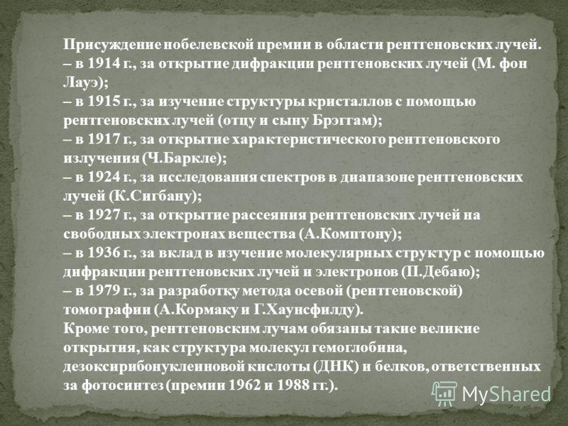 Присуждение нобелевской премии в области рентгеновских лучей. – в 1914 г., за открытие дифракции рентгеновских лучей (М. фон Лауэ); – в 1915 г., за изучение структуры кристаллов с помощью рентгеновских лучей (отцу и сыну Брэггам); – в 1917 г., за отк