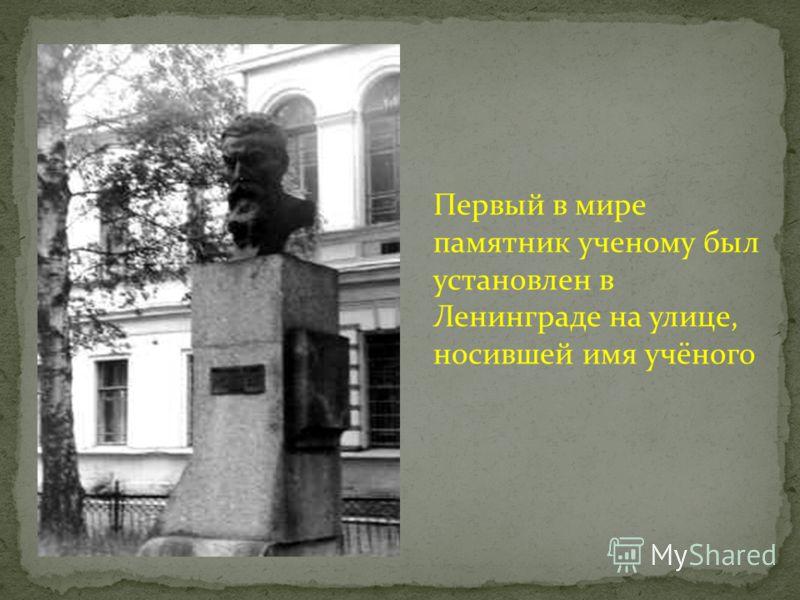 Первый в мире памятник ученому был установлен в Ленинграде на улице, носившей имя учёного