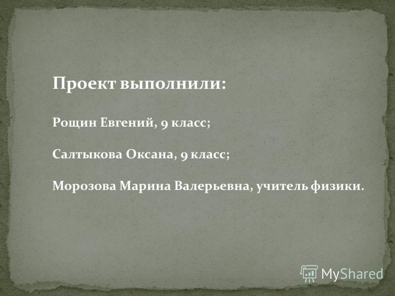 Проект выполнили: Рощин Евгений, 9 класс; Салтыкова Оксана, 9 класс; Морозова Марина Валерьевна, учитель физики.