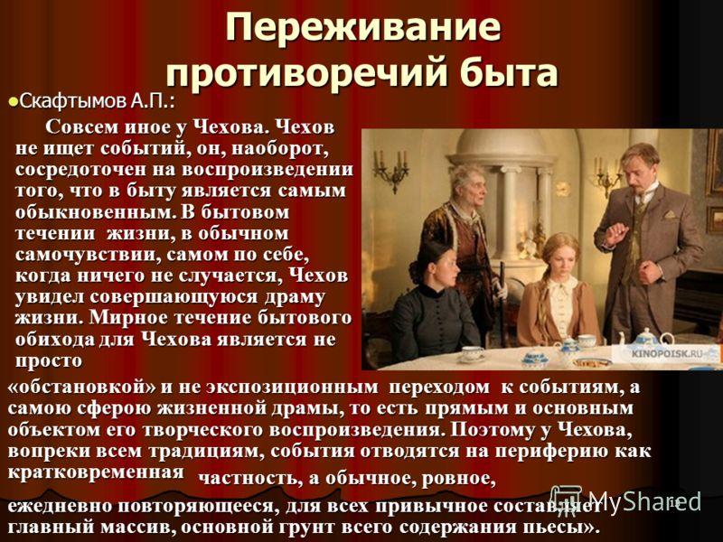 13 Переживание противоречий быта Скафтымов А.П.: Скафтымов А.П.: Совсем иное у Чехова. Чехов не ищет событий, он, наоборот, сосредоточен на воспроизведении того, что в быту является самым обыкновенным. В бытовом течении жизни, в обычном самочувствии,