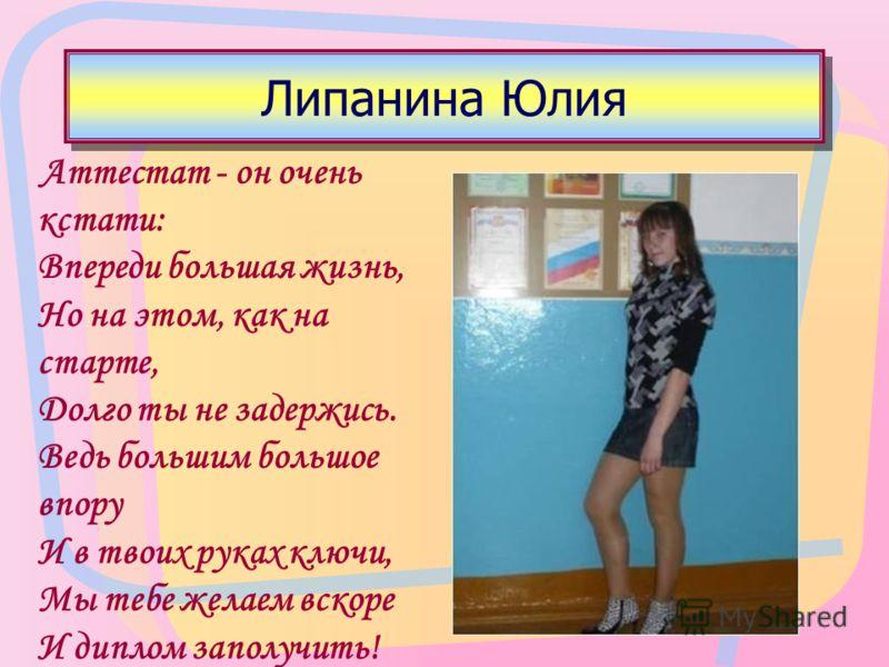 Липанина Юлия Аттестат - он очень кстати: Впереди большая жизнь, Но на этом, как на старте, Долго ты не задержись. Ведь большим большое впору И в твоих руках ключи, Мы тебе желаем вскоре И диплом заполучить!