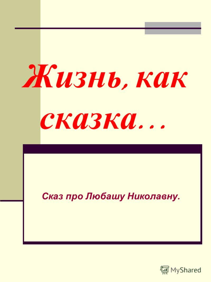 Жизнь, как сказка … Сказ про Любашу Николавну.