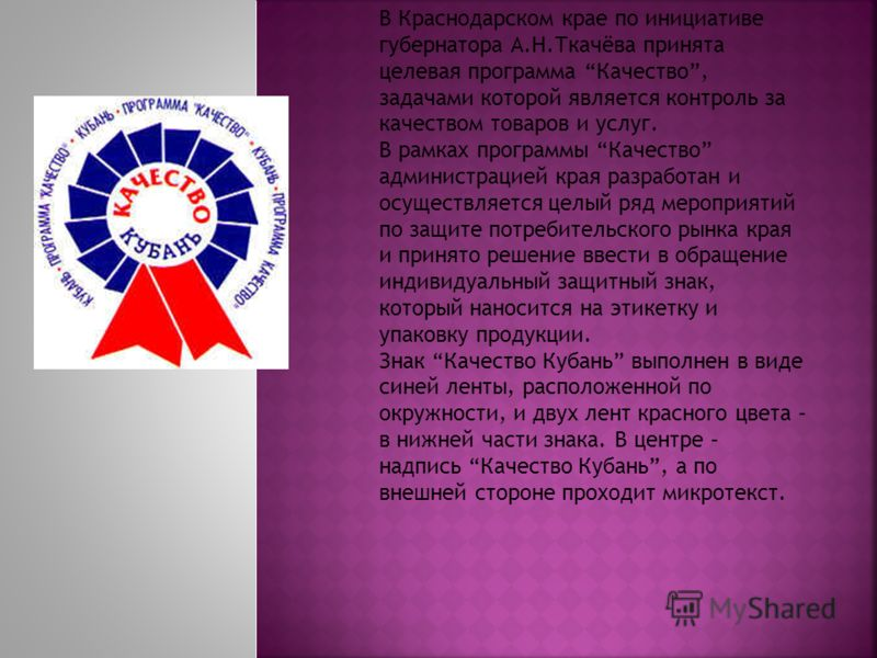 В Краснодарском крае по инициативе губернатора А.Н.Ткачёва принята целевая программа Качество, задачами которой является контроль за качеством товаров и услуг. В рамках программы Качество администрацией края разработан и осуществляется целый ряд меро