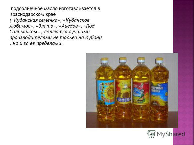 подсолнечное масло изготавливается в Краснодарском крае («Кубанская семечка», «Кубанское любимое», «Злато», «Аведов», «Под Солнышком », являются лучшими производителями не тольео на Кубани, но и за ее пределами.
