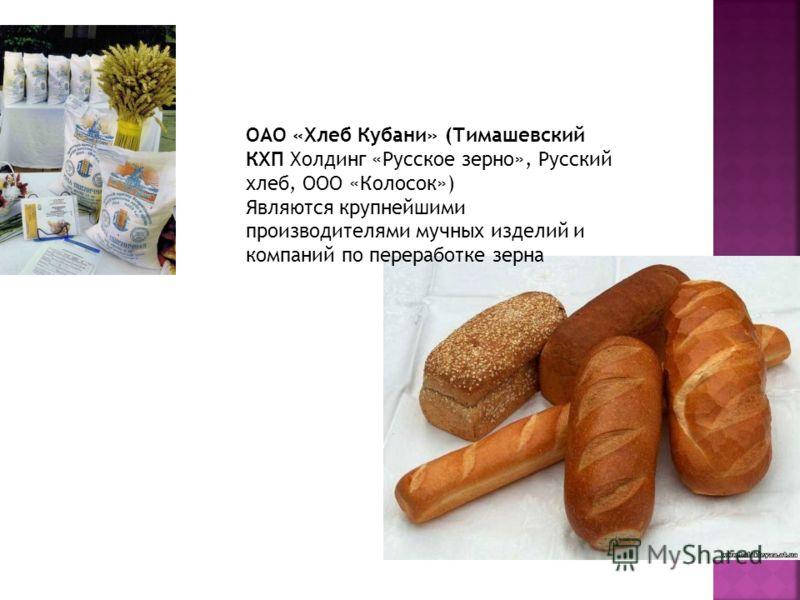 ОАО «Хлеб Кубани» (Тимашевский КХП Холдинг «Русское зерно», Русский хлеб, ООО «Колосок») Являются крупнейшими производителями мучных изделий и компаний по переработке зерна