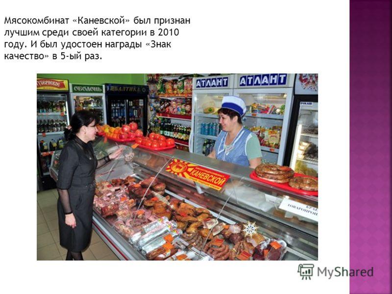 Мясокомбинат «Каневской» был признан лучшим среди своей категории в 2010 году. И был удостоен награды «Знак качество» в 5-ый раз.