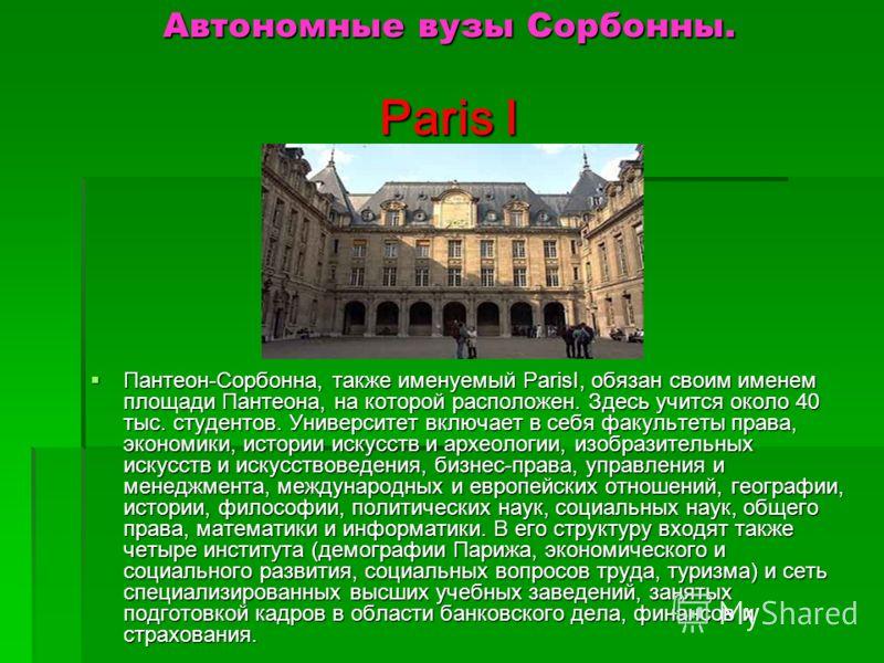 Автономные вузы Сорбонны. Paris I Пантеон-Сорбонна, также именуемый ParisI, обязан своим именем площади Пантеона, на которой расположен. Здесь учится около 40 тыс. студентов. Университет включает в себя факультеты права, экономики, истории искусств и