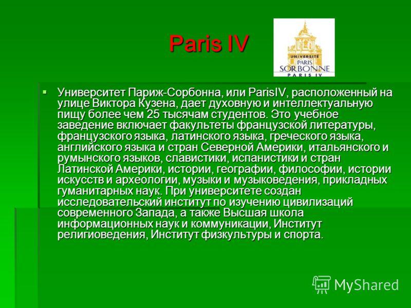 Paris IV Университет Париж-Сорбонна, или ParisIV, расположенный на улице Виктора Кузена, дает духовную и интеллектуальную пищу более чем 25 тысячам студентов. Это учебное заведение включает факультеты французской литературы, французского языка, латин