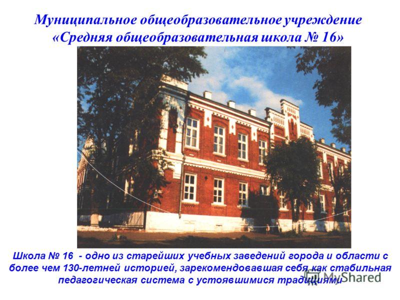 Муниципальное общеобразовательное учреждение «Средняя общеобразовательная школа 16» Школа 16 - одно из старейших учебных заведений города и области с более чем 130-летней историей, зарекомендовавшая себя как стабильная педагогическая система с устояв