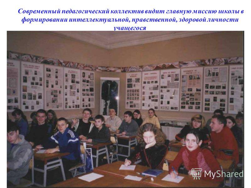Современный педагогический коллектив видит главную миссию школы в формировании интеллектуальной, нравственной, здоровой личности учащегося