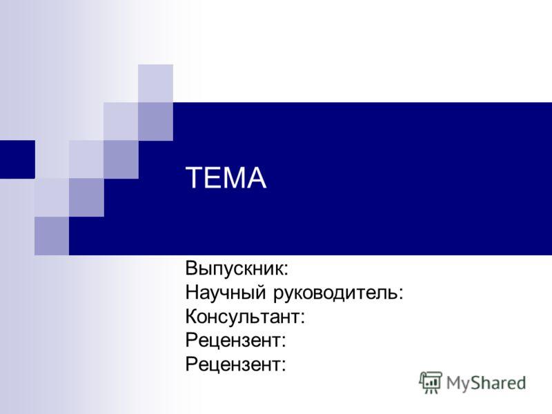 ТЕМА Выпускник: Научный руководитель: Консультант: Рецензент: