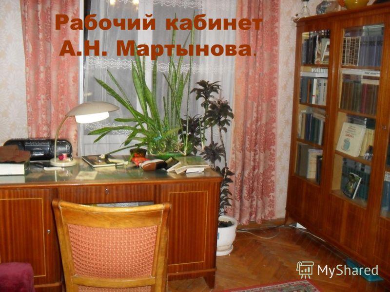 Рабочий кабинет А.Н. Мартынова.