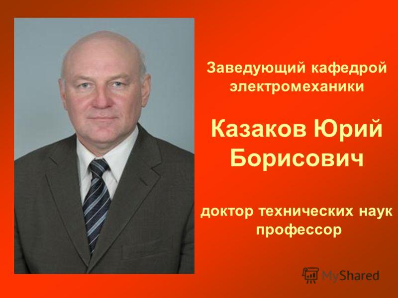 Заведующий кафедрой электромеханики Казаков Юрий Борисович доктор технических наук пpофессоp