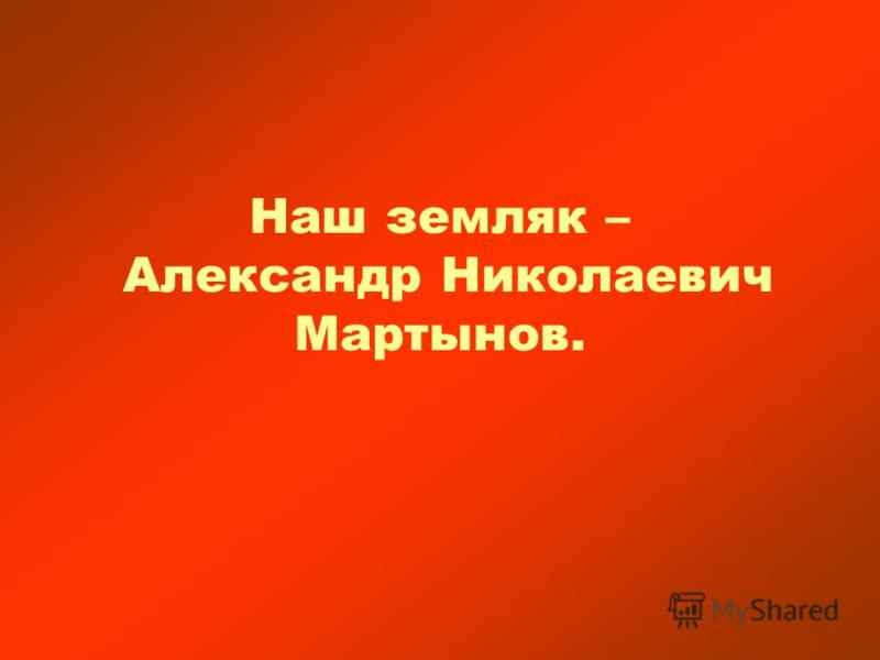 Наш земляк – Александр Николаевич Мартынов.
